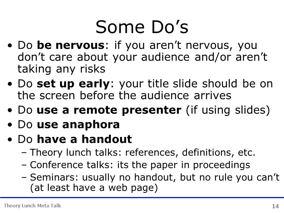 14 Theory Lunch Meta Talk Some Do's Do be nervous: if you aren't nervous, you don't care about your audience and/or aren't taking any risks Do set up early: your title slide should be on the screen before the audience arrives Do use a remote presenter (if using slides) Do use anaphora Do have a handout –Theory lunch talks: references, definitions, etc.