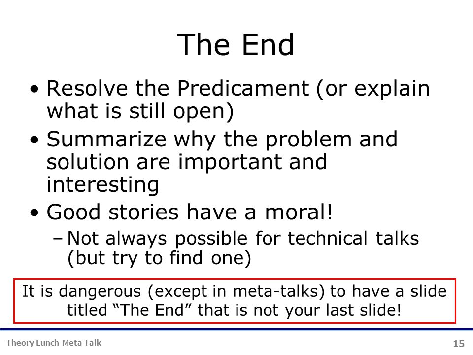15 Theory Lunch Meta Talk The End Resolve the Predicament (or explain what is still open) Summarize why the problem and solution are important and interesting Good stories have a moral.