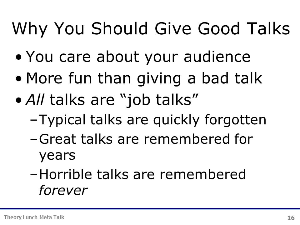 16 Theory Lunch Meta Talk Why You Should Give Good Talks You care about your audience More fun than giving a bad talk All talks are job talks –Typical talks are quickly forgotten –Great talks are remembered for years –Horrible talks are remembered forever