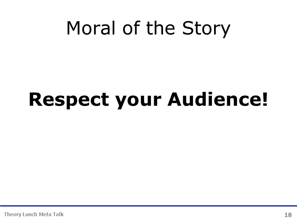 18 Theory Lunch Meta Talk Moral of the Story Respect your Audience!