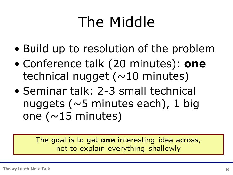 8 Theory Lunch Meta Talk The Middle Build up to resolution of the problem Conference talk (20 minutes): one technical nugget (~10 minutes) Seminar talk: 2-3 small technical nuggets (~5 minutes each), 1 big one (~15 minutes) The goal is to get one interesting idea across, not to explain everything shallowly