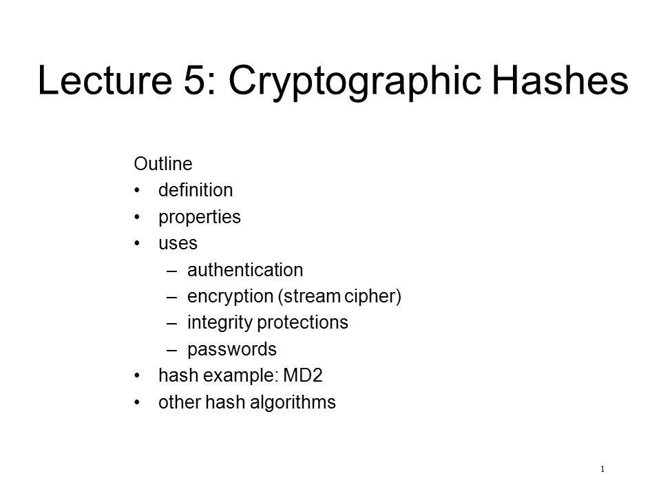 1 Lecture 5: Cryptographic Hashes Outline definition properties uses –authentication –encryption (stream cipher) –integrity protections –passwords has