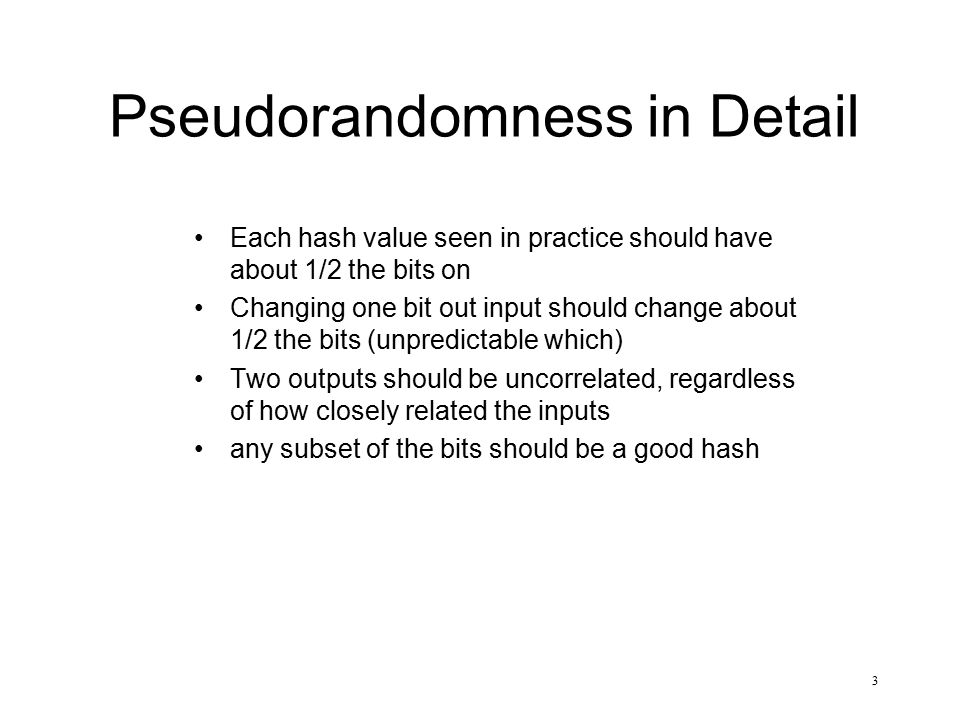 3 Pseudorandomness in Detail Each hash value seen in practice should have about 1/2 the bits on Changing one bit out input should change about 1/2 the