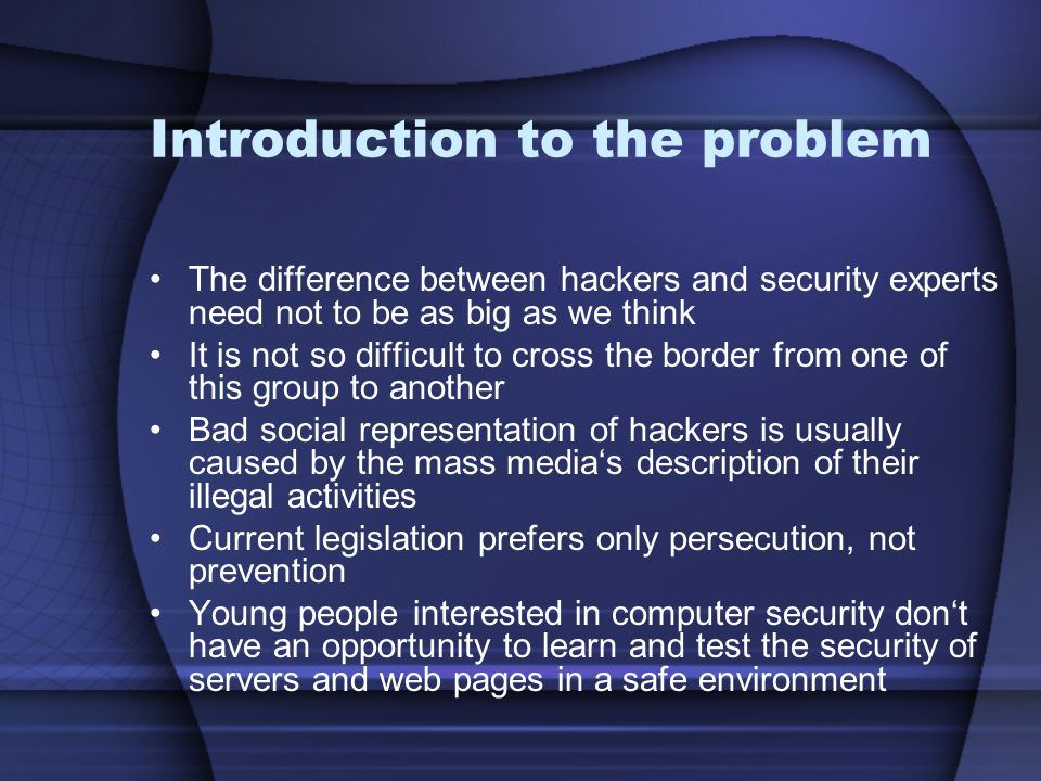 Introduction to the problem The difference between hackers and security experts need not to be as big as we think It is not so difficult to cross the border from one of this group to another Bad social representation of hackers is usually caused by the mass media's description of their illegal activities Current legislation prefers only persecution, not prevention Young people interested in computer security don't have an opportunity to learn and test the security of servers and web pages in a safe environment