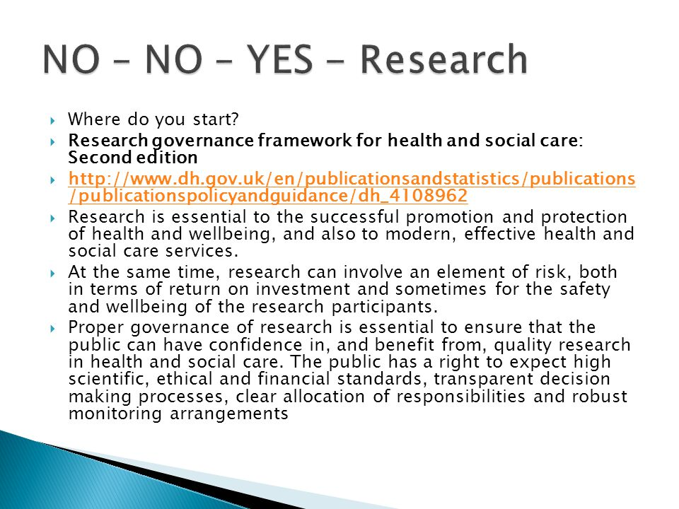  Where do you start?  Research governance framework for health and social care: Second edition  http://www.dh.gov.uk/en/publicationsandstatistics/p