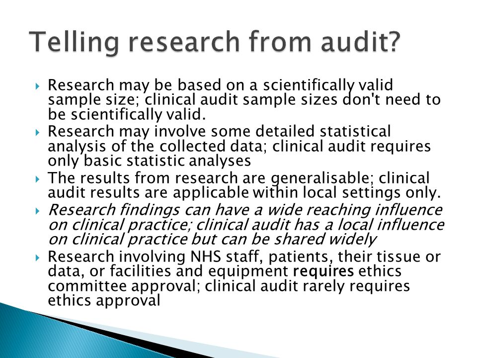  Research may be based on a scientifically valid sample size; clinical audit sample sizes don t need to be scientifically valid.