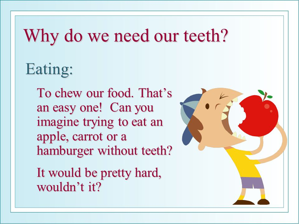 Why do we need our teeth.Eating: To chew our food.