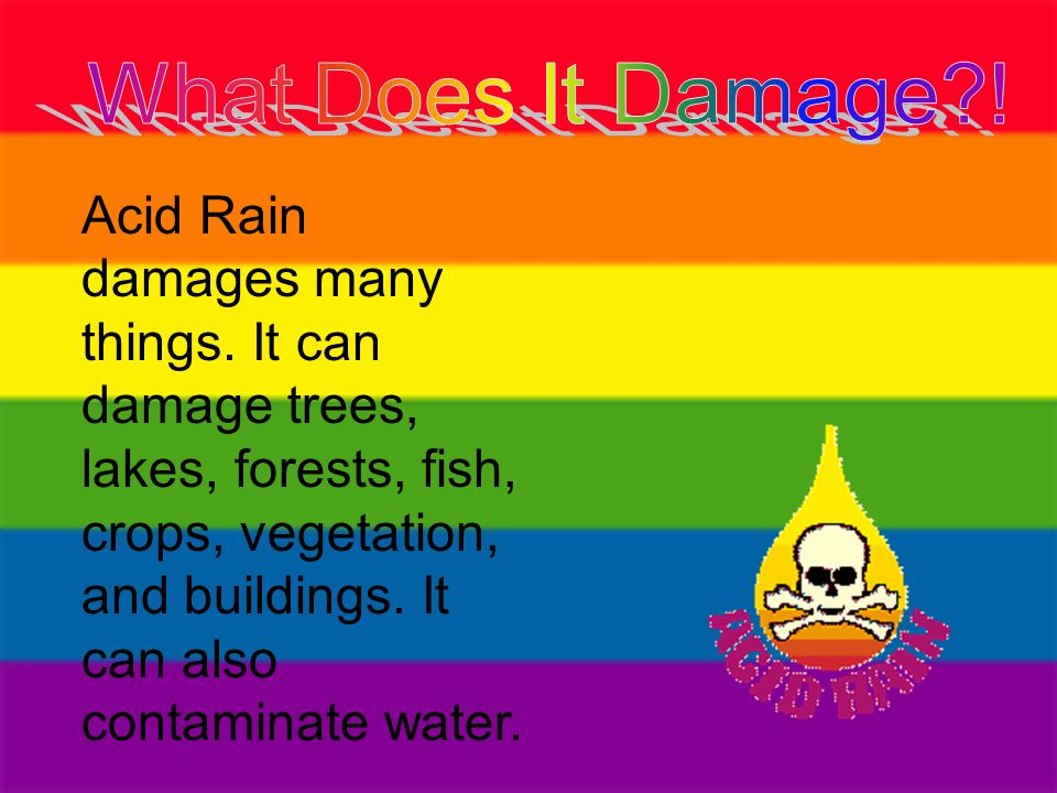 Acid Rain damages many things. It can damage trees, lakes, forests, fish, crops, vegetation, and buildings. It can also contaminate water.