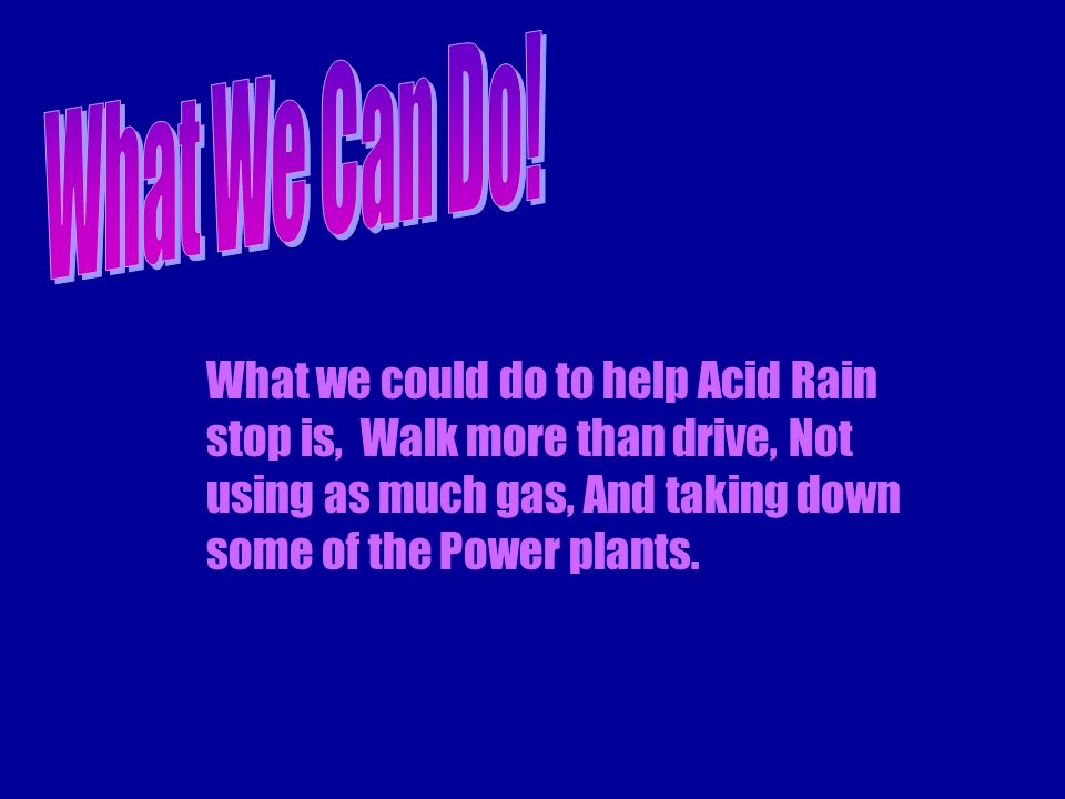 What we could do to help Acid Rain stop is, Walk more than drive, Not using as much gas, And taking down some of the Power plants.