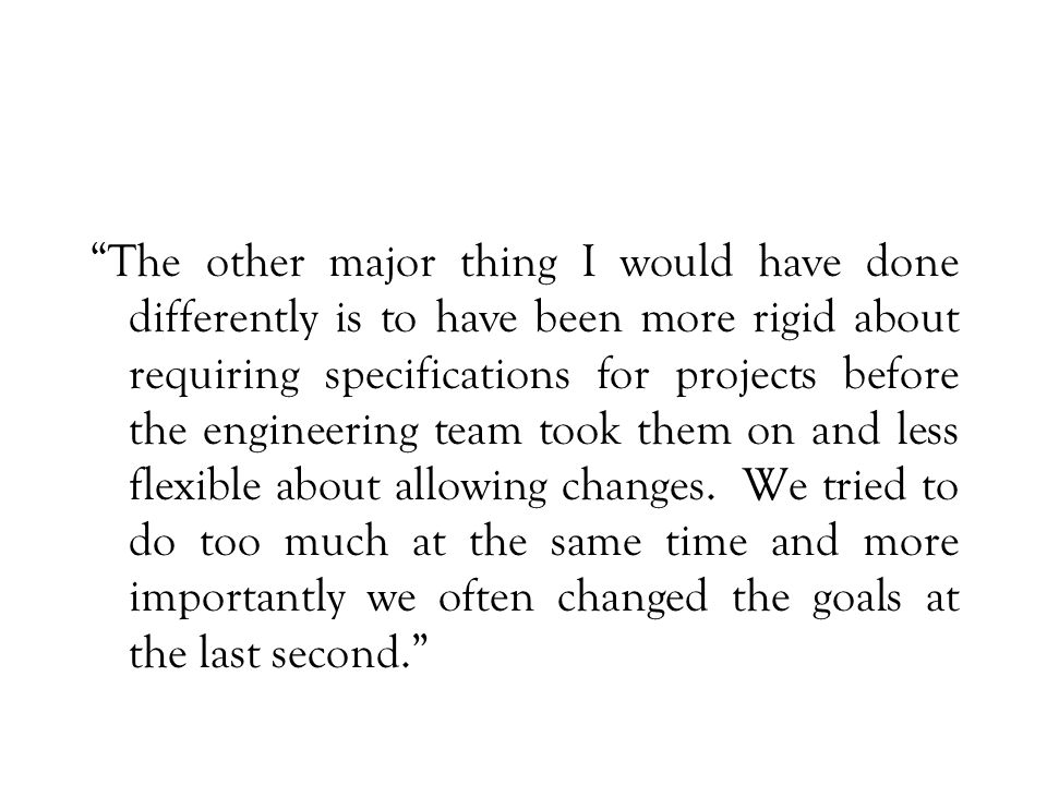 The other major thing I would have done differently is to have been more rigid about requiring specifications for projects before the engineering team took them on and less flexible about allowing changes.
