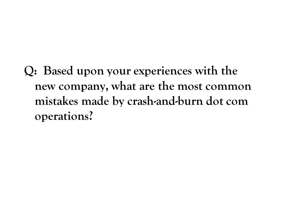 Q: Based upon your experiences with the new company, what are the most common mistakes made by crash-and-burn dot com operations