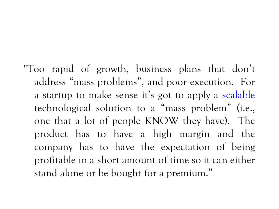Too rapid of growth, business plans that don't address mass problems , and poor execution.