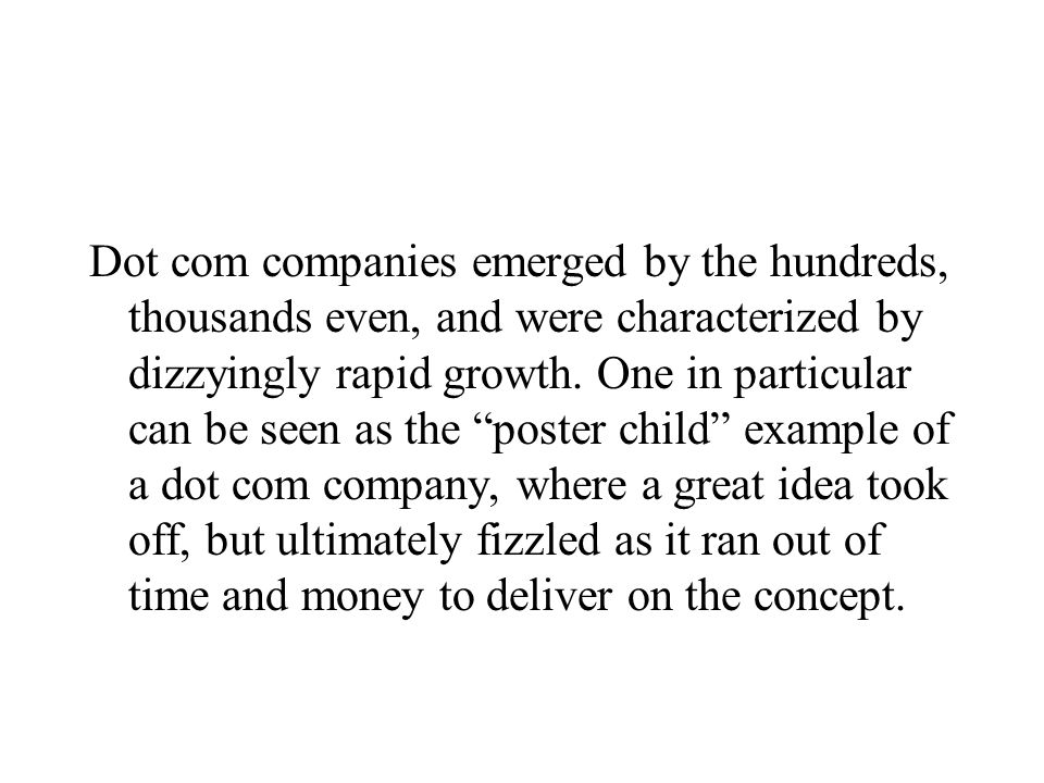 Dot com companies emerged by the hundreds, thousands even, and were characterized by dizzyingly rapid growth.