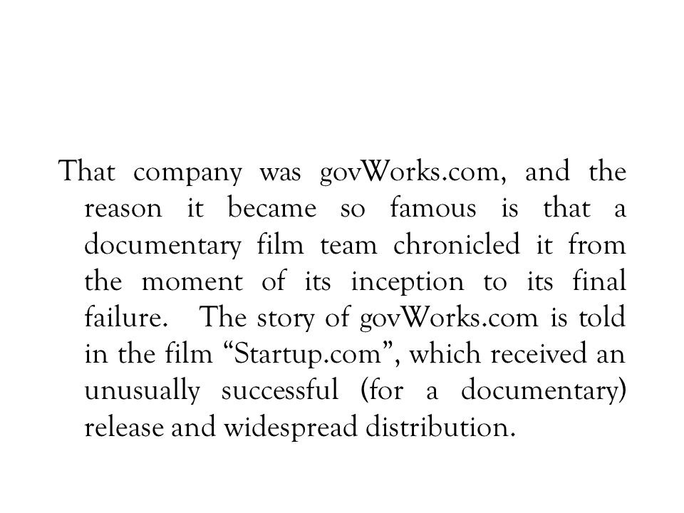 That company was govWorks.com, and the reason it became so famous is that a documentary film team chronicled it from the moment of its inception to its final failure.