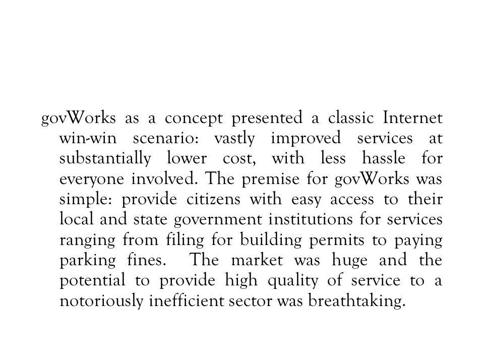 govWorks as a concept presented a classic Internet win-win scenario: vastly improved services at substantially lower cost, with less hassle for everyone involved.
