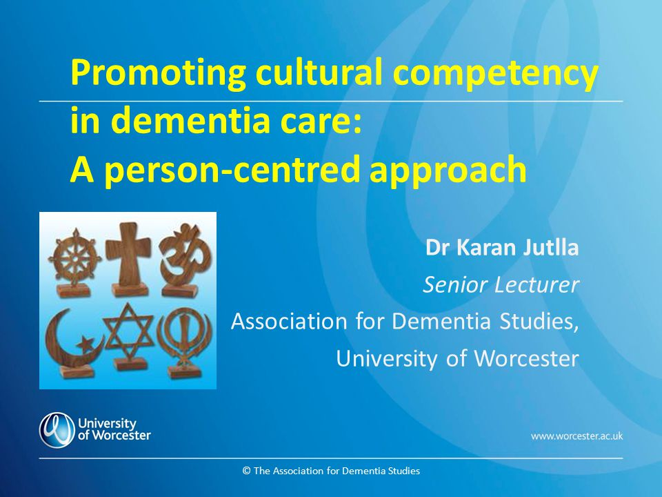 © The Association for Dementia Studies Promoting cultural competency in dementia care: A person-centred approach Dr Karan Jutlla Senior Lecturer Assoc