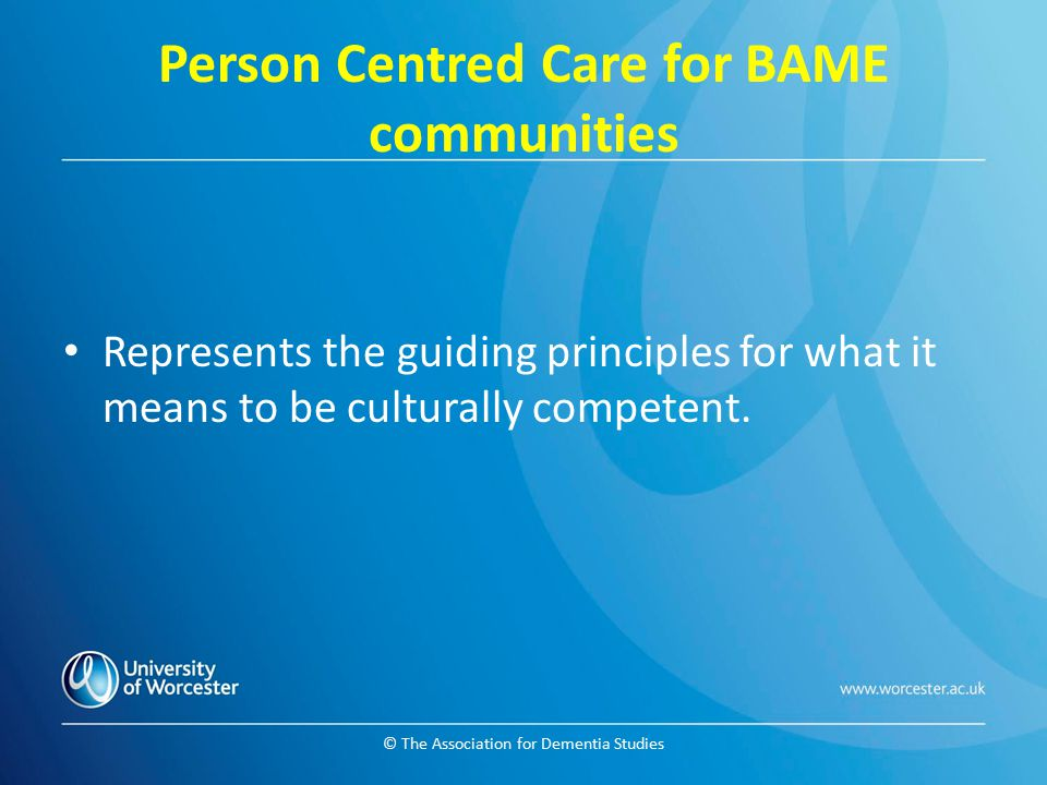 © The Association for Dementia Studies Person Centred Care for BAME communities Represents the guiding principles for what it means to be culturally c