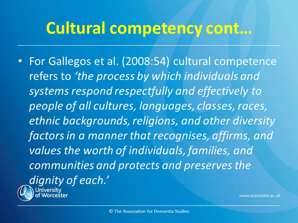 © The Association for Dementia Studies Cultural competency cont… For Gallegos et al. (2008:54) cultural competence refers to 'the process by which ind