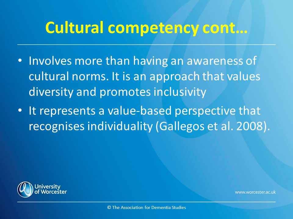 © The Association for Dementia Studies Cultural competency cont… Involves more than having an awareness of cultural norms. It is an approach that valu