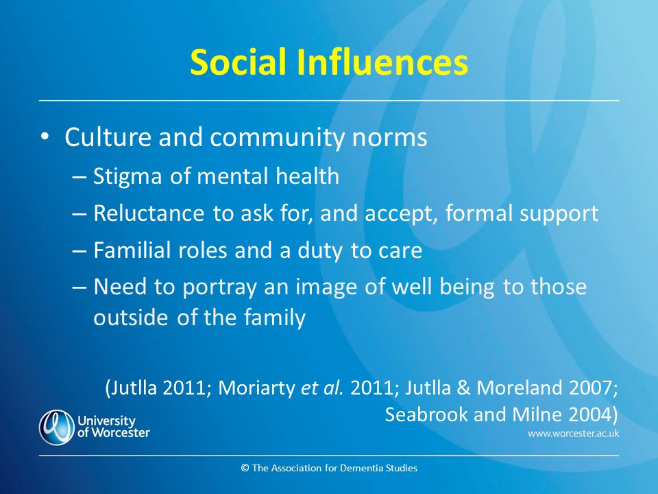 © The Association for Dementia Studies Social Influences Culture and community norms – Stigma of mental health – Reluctance to ask for, and accept, fo