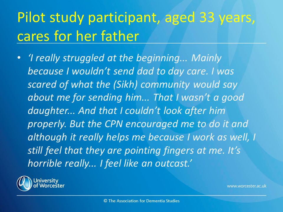 © The Association for Dementia Studies Pilot study participant, aged 33 years, cares for her father 'I really struggled at the beginning... Mainly bec