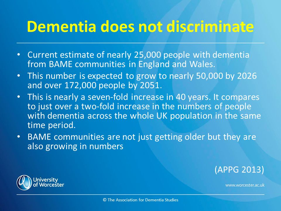© The Association for Dementia Studies Dementia does not discriminate Current estimate of nearly 25,000 people with dementia from BAME communities in