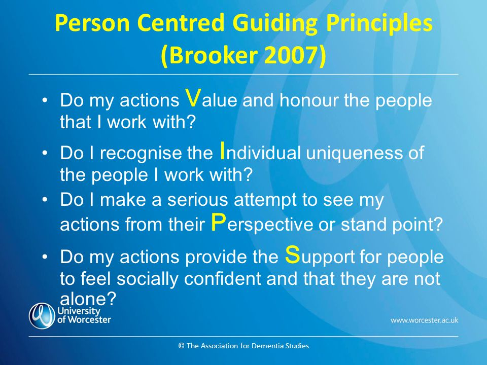 © The Association for Dementia Studies Person Centred Guiding Principles (Brooker 2007) Do my actions V alue and honour the people that I work with? D