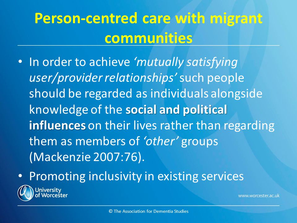 © The Association for Dementia Studies Person-centred care with migrant communities social and political influences In order to achieve 'mutually sati
