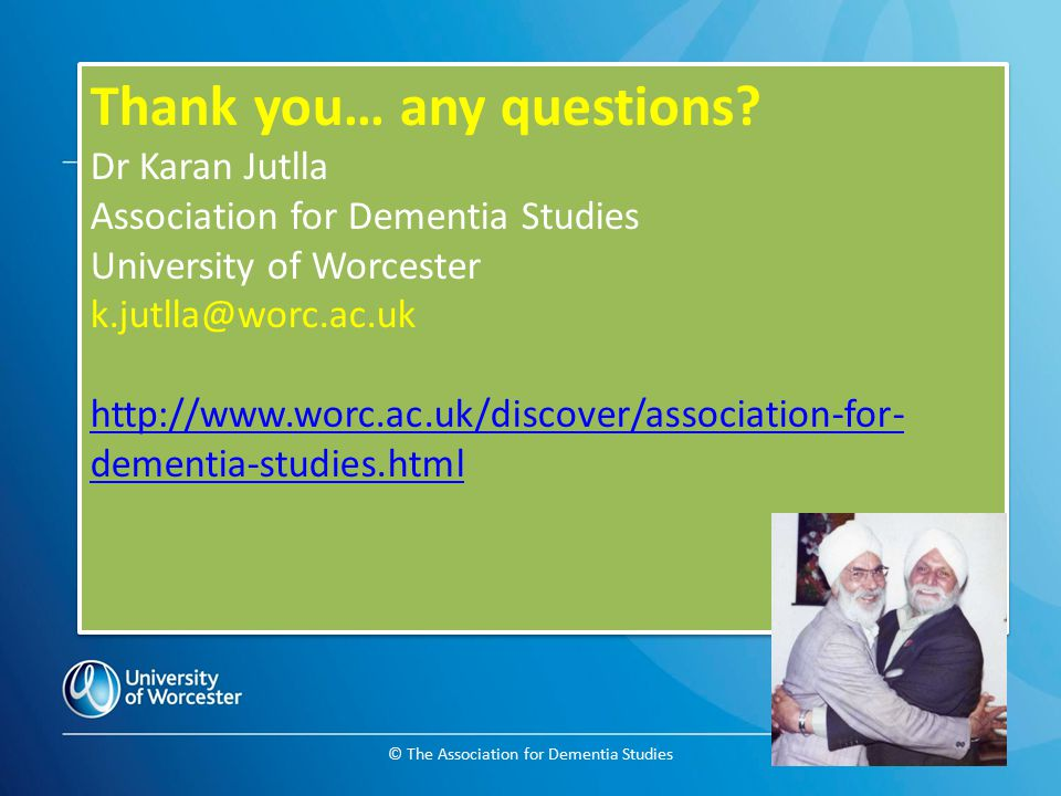 © The Association for Dementia Studies Thank you… any questions? Dr Karan Jutlla Association for Dementia Studies University of Worcester k.jutlla@wor