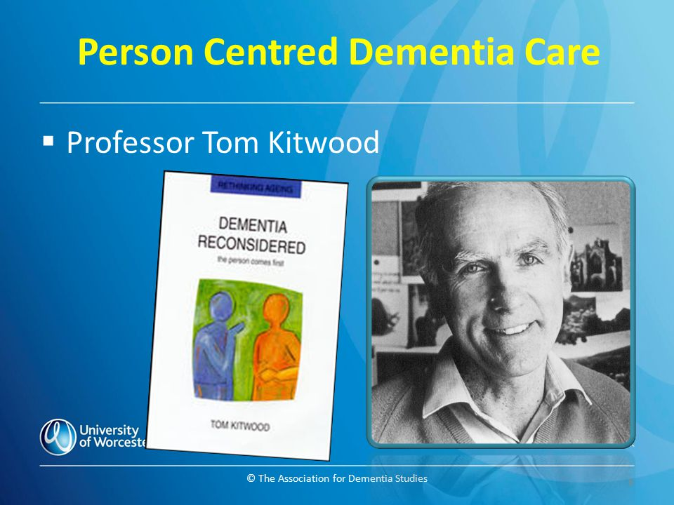 © The Association for Dementia Studies Person Centred Dementia Care  Professor Tom Kitwood 6