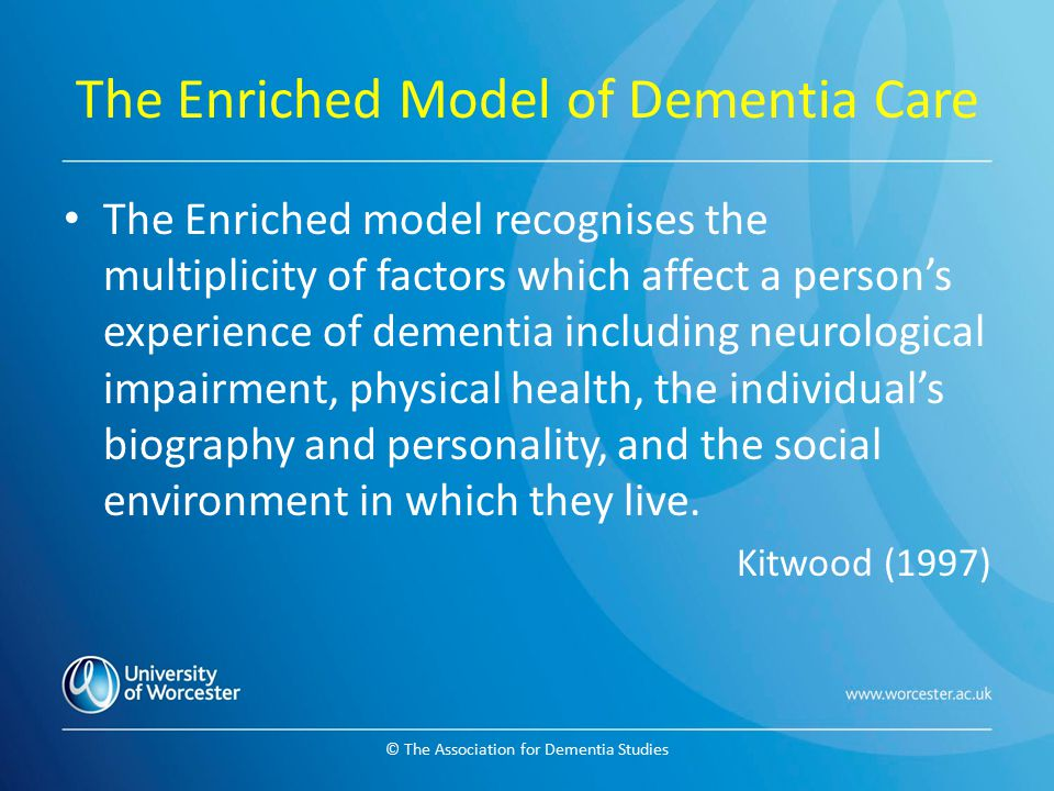 © The Association for Dementia Studies The Enriched Model of Dementia Care The Enriched model recognises the multiplicity of factors which affect a pe