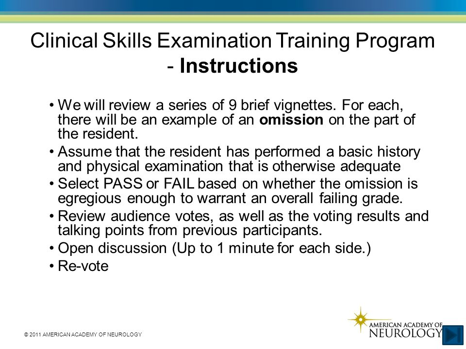 © 2011 AMERICAN ACADEMY OF NEUROLOGY Clinical Skills Examination Training Program - Instructions We will review a series of 9 brief vignettes.