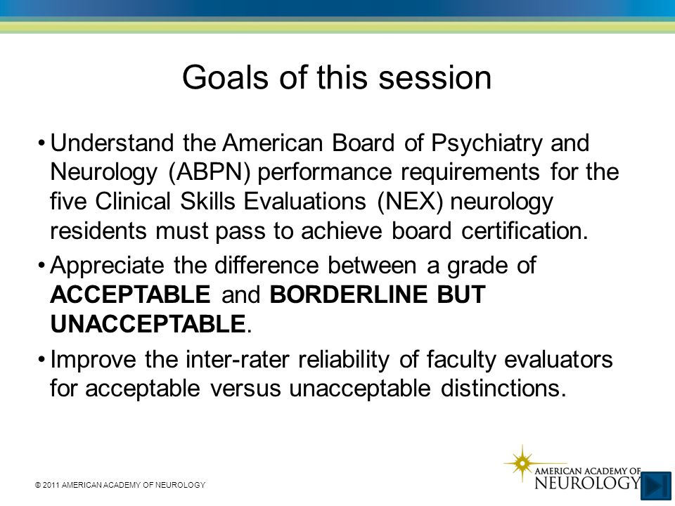 © 2011 AMERICAN ACADEMY OF NEUROLOGY Goals of this session Understand the American Board of Psychiatry and Neurology (ABPN) performance requirements for the five Clinical Skills Evaluations (NEX) neurology residents must pass to achieve board certification.
