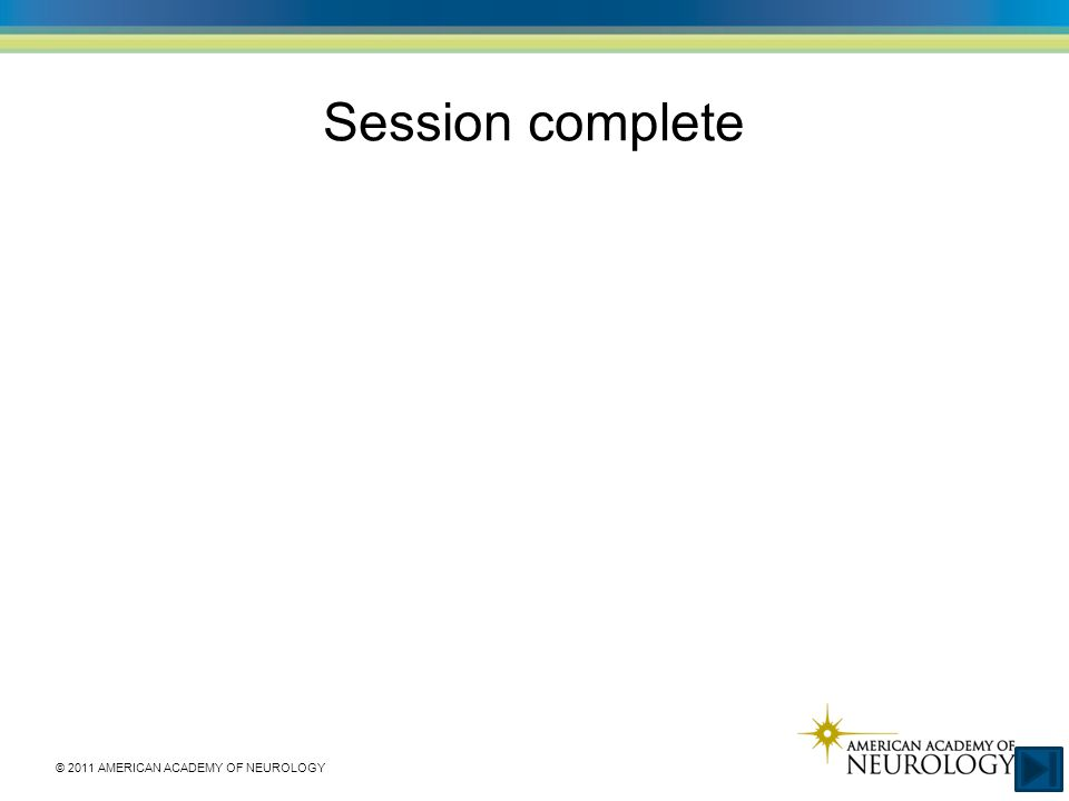 © 2011 AMERICAN ACADEMY OF NEUROLOGY Session complete