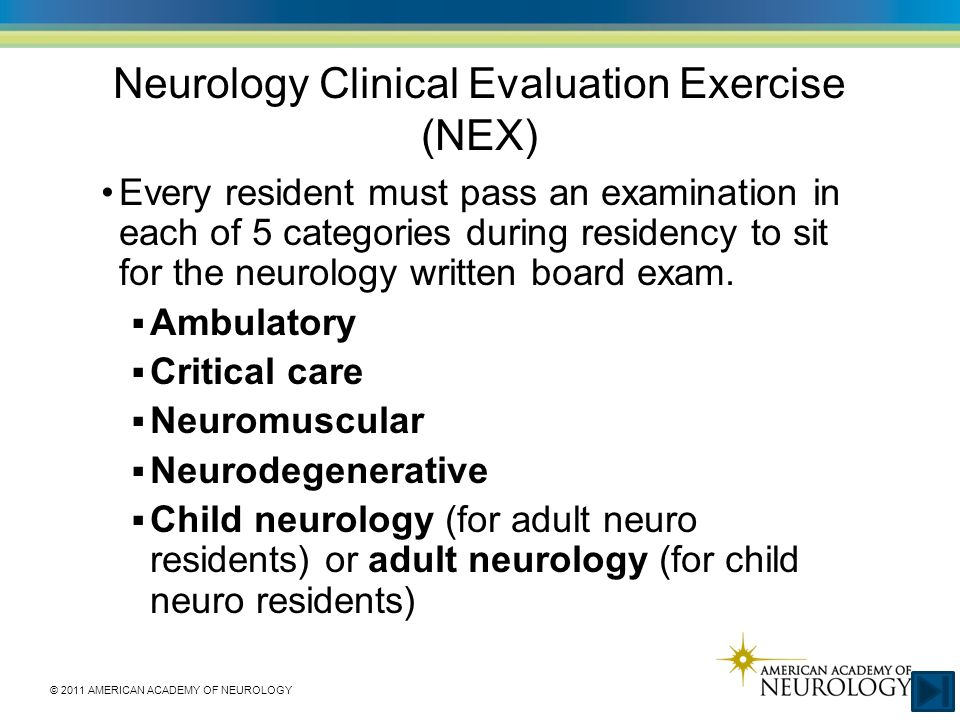 © 2011 AMERICAN ACADEMY OF NEUROLOGY Neurology Clinical Evaluation Exercise (NEX) Every resident must pass an examination in each of 5 categories during residency to sit for the neurology written board exam.