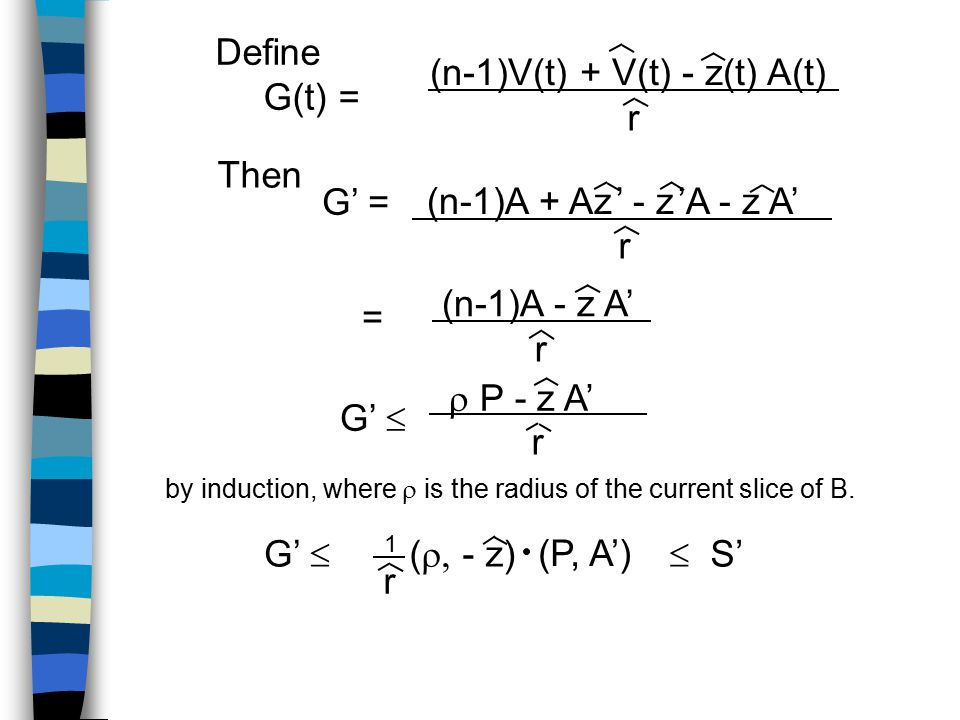 Define G(t) = (n-1)V(t) + V(t) - z(t) A(t) r Then G' = (n-1)A + Az ' - z 'A - z A' r (n-1)A - z A' r = G'   P - z A' r by induction, where  is the radius of the current slice of B.