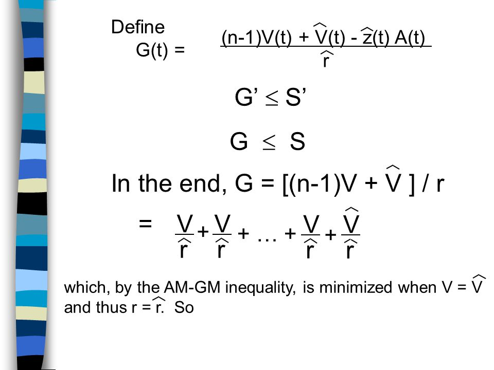 Define G(t) = (n-1)V(t) + V(t) - z(t) A(t) r G'  S' G  S In the end, G = [(n-1)V + V ] / r =V r V r V r V r + + … + + which, by the AM-GM inequality, is minimized when V = V and thus r = r.