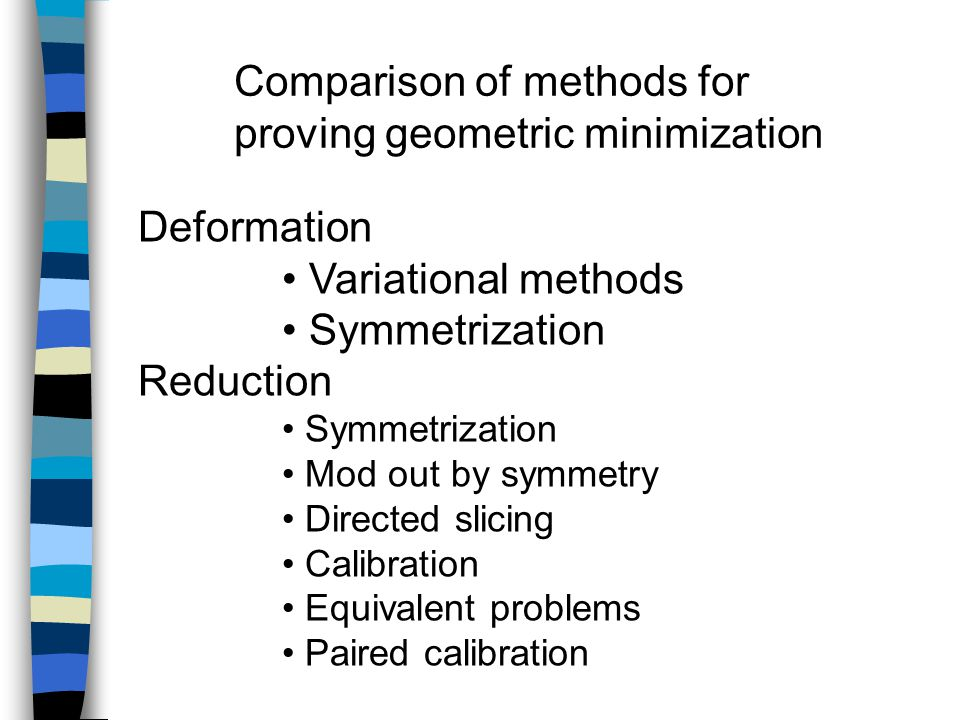 Comparison of methods for proving geometric minimization Deformation Variational methods Symmetrization Reduction Symmetrization Mod out by symmetry Directed slicing Calibration Equivalent problems Paired calibration