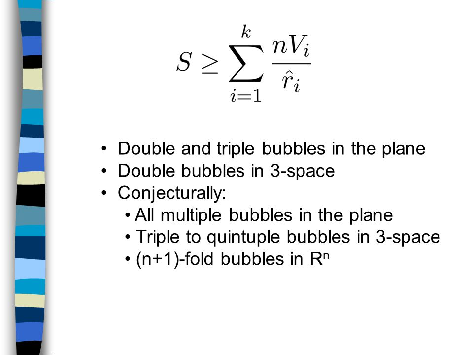 Double and triple bubbles in the plane Double bubbles in 3-space Conjecturally: All multiple bubbles in the plane Triple to quintuple bubbles in 3-space (n+1)-fold bubbles in R n