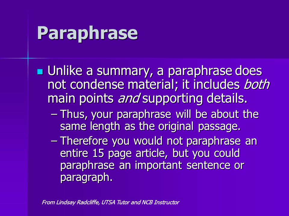 Paraphrase Unlike a summary, a paraphrase does not condense material; it includes both main points and supporting details. Unlike a summary, a paraphr