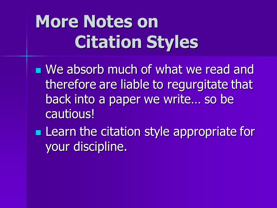 More Notes on Citation Styles We absorb much of what we read and therefore are liable to regurgitate that back into a paper we write… so be cautious!