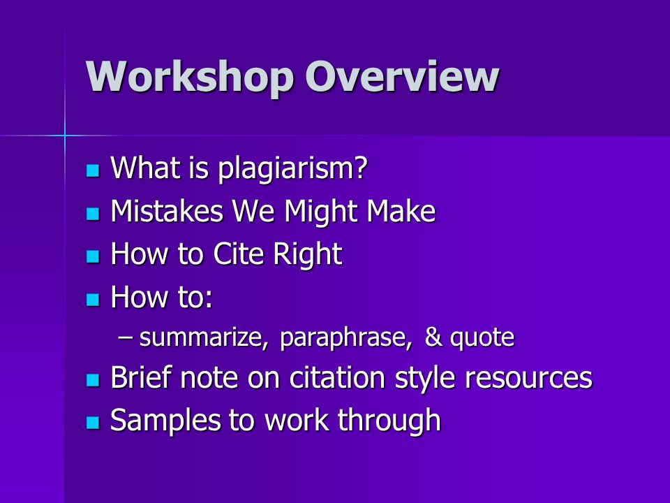Workshop Overview What is plagiarism? What is plagiarism? Mistakes We Might Make Mistakes We Might Make How to Cite Right How to Cite Right How to: Ho