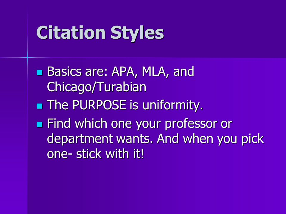 Citation Styles Basics are: APA, MLA, and Chicago/Turabian Basics are: APA, MLA, and Chicago/Turabian The PURPOSE is uniformity. The PURPOSE is unifor