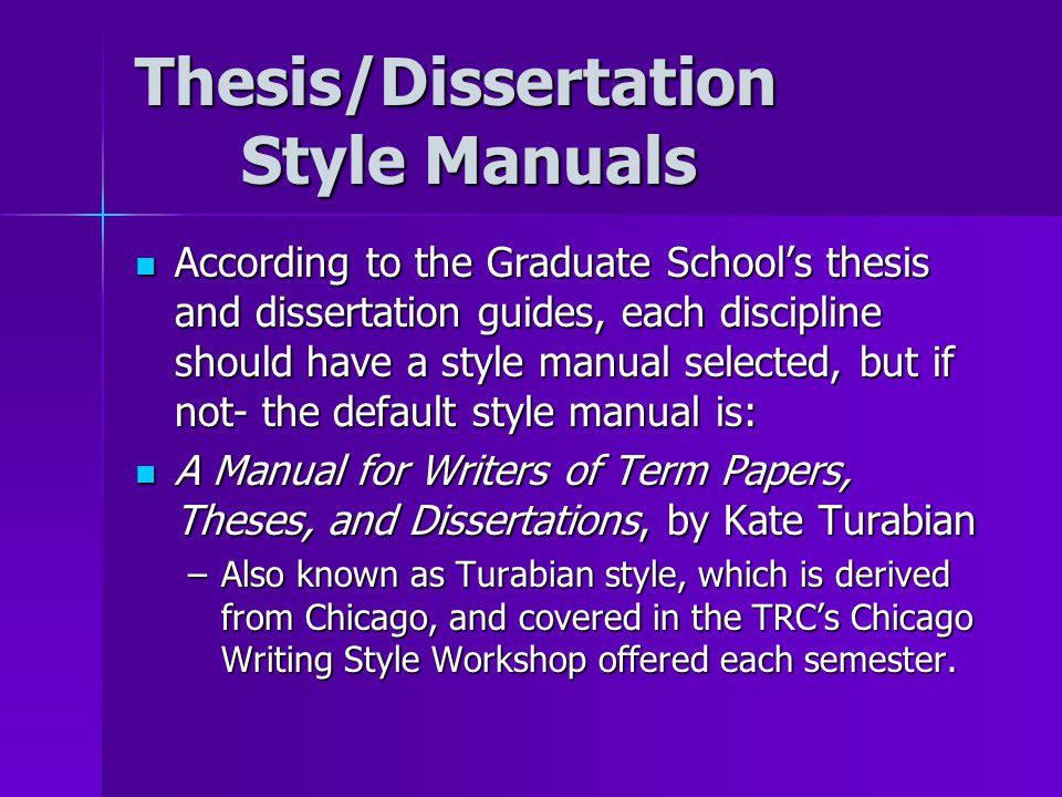 Thesis/Dissertation Style Manuals According to the Graduate School's thesis and dissertation guides, each discipline should have a style manual selected, but if not- the default style manual is: According to the Graduate School's thesis and dissertation guides, each discipline should have a style manual selected, but if not- the default style manual is: A Manual for Writers of Term Papers, Theses, and Dissertations, by Kate Turabian A Manual for Writers of Term Papers, Theses, and Dissertations, by Kate Turabian –Also known as Turabian style, which is derived from Chicago, and covered in the TRC's Chicago Writing Style Workshop offered each semester.