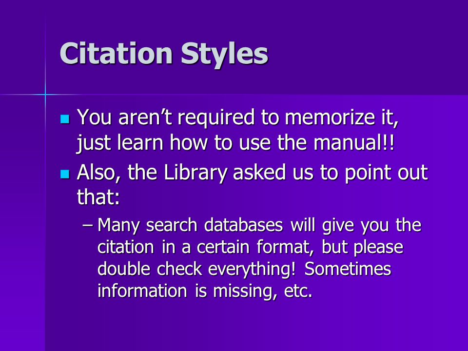 Citation Styles You aren't required to memorize it, just learn how to use the manual!.