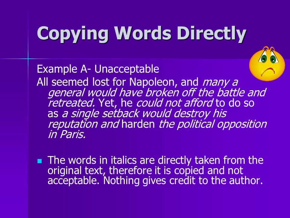 Copying Words Directly Example A- Unacceptable All seemed lost for Napoleon, and many a general would have broken off the battle and retreated. Yet, h