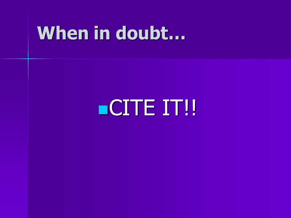 When in doubt… CITE IT!! CITE IT!!