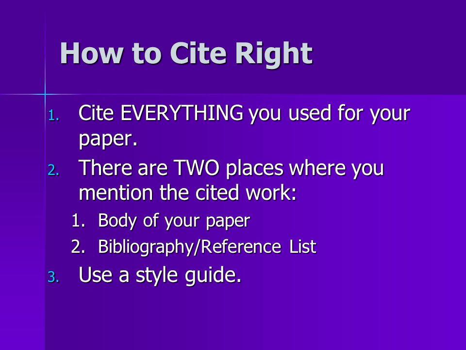 How to Cite Right 1. Cite EVERYTHING you used for your paper. 2. There are TWO places where you mention the cited work: 1.Body of your paper 2.Bibliog