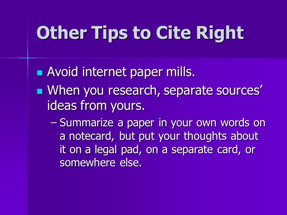 Other Tips to Cite Right Avoid internet paper mills. Avoid internet paper mills. When you research, separate sources' ideas from yours. When you resea