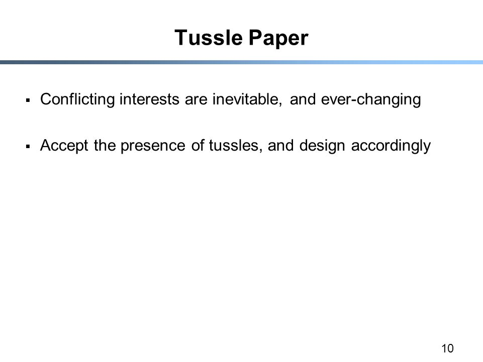 10 Tussle Paper  Conflicting interests are inevitable, and ever-changing  Accept the presence of tussles, and design accordingly